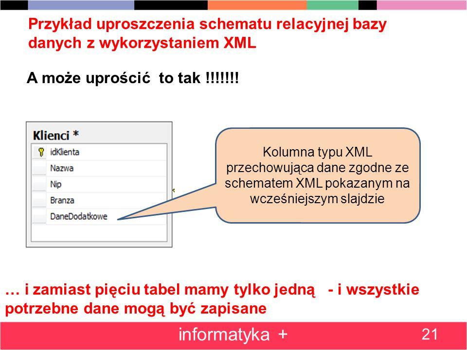 Przykład uproszczenia schematu relacyjnej bazy danych z wykorzystaniem XML 21 informatyka + … i zamiast pięciu tabel mamy tylko jedną - i wszystkie po