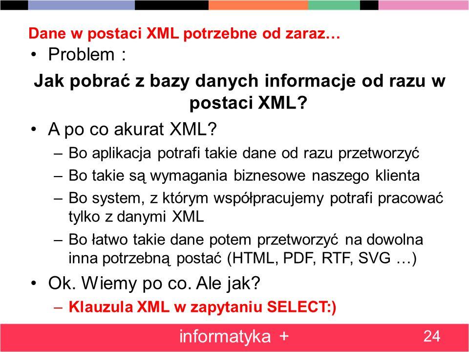 Dane w postaci XML potrzebne od zaraz… Problem : Jak pobrać z bazy danych informacje od razu w postaci XML? A po co akurat XML? –Bo aplikacja potrafi