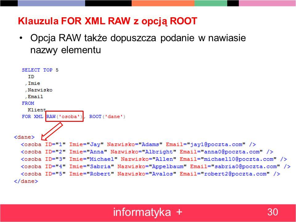 Klauzula FOR XML RAW z opcją ROOT Opcja RAW także dopuszcza podanie w nawiasie nazwy elementu 30 informatyka +