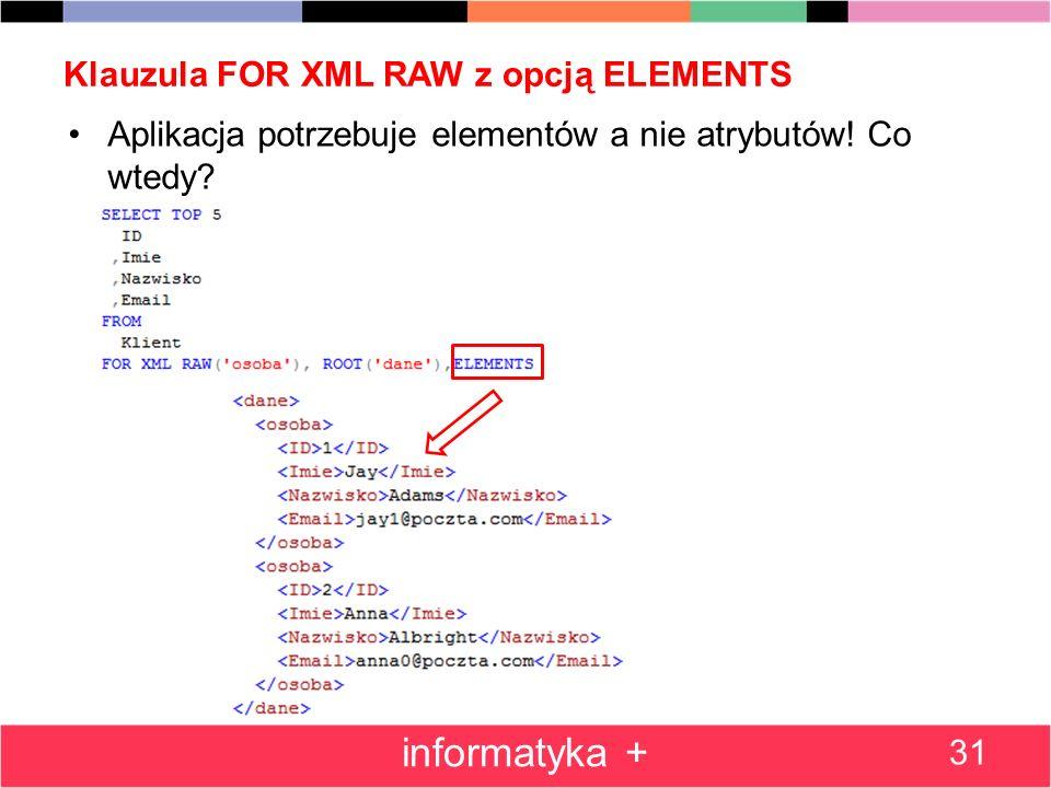Klauzula FOR XML RAW z opcją ELEMENTS Aplikacja potrzebuje elementów a nie atrybutów! Co wtedy? 31 informatyka +