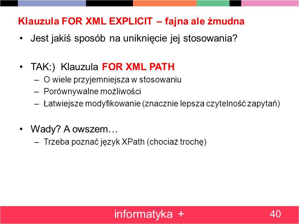 Klauzula FOR XML EXPLICIT – fajna ale żmudna 40 informatyka + Jest jakiś sposób na uniknięcie jej stosowania? TAK:) Klauzula FOR XML PATH –O wiele prz
