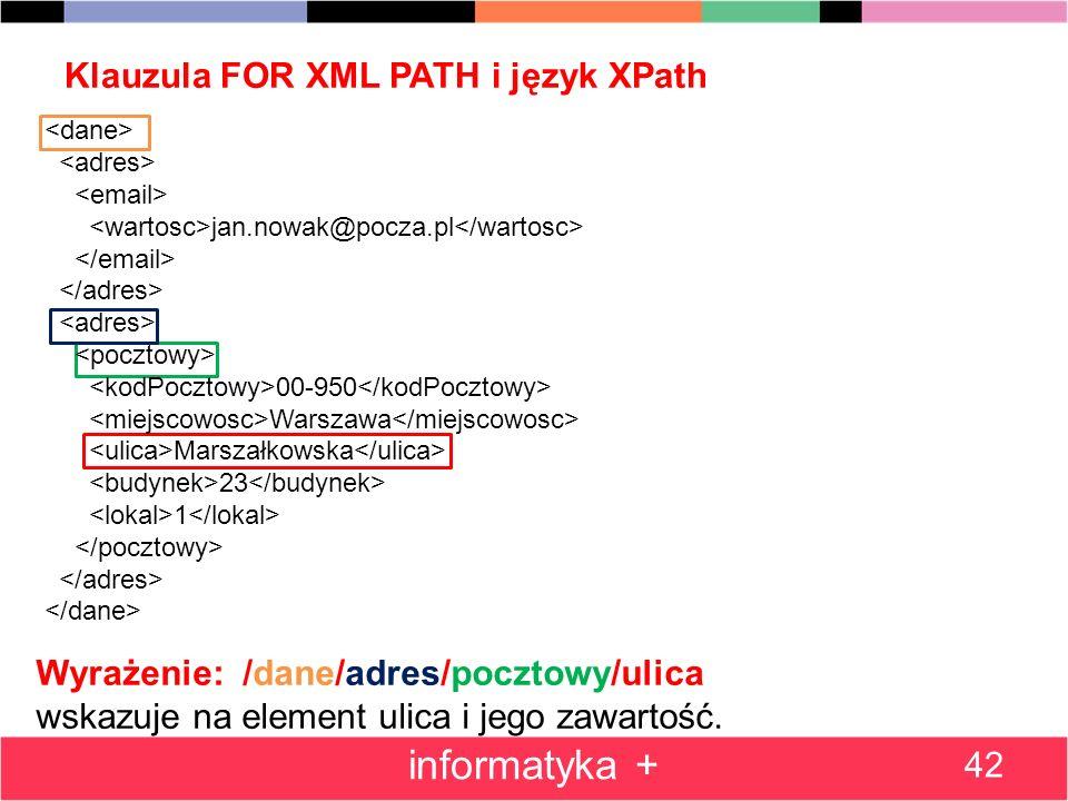 Klauzula FOR XML PATH i język XPath 42 informatyka + Wyrażenie: /dane/adres/pocztowy/ulica wskazuje na element ulica i jego zawartość. jan.nowak@pocza