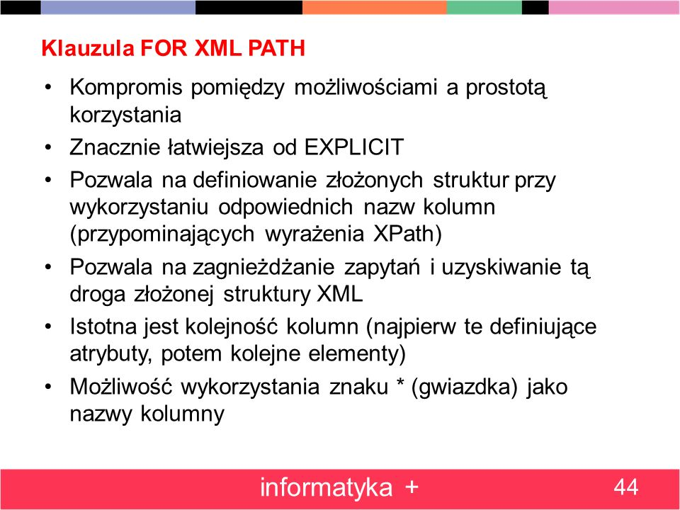 Klauzula FOR XML PATH 44 informatyka + Kompromis pomiędzy możliwościami a prostotą korzystania Znacznie łatwiejsza od EXPLICIT Pozwala na definiowanie