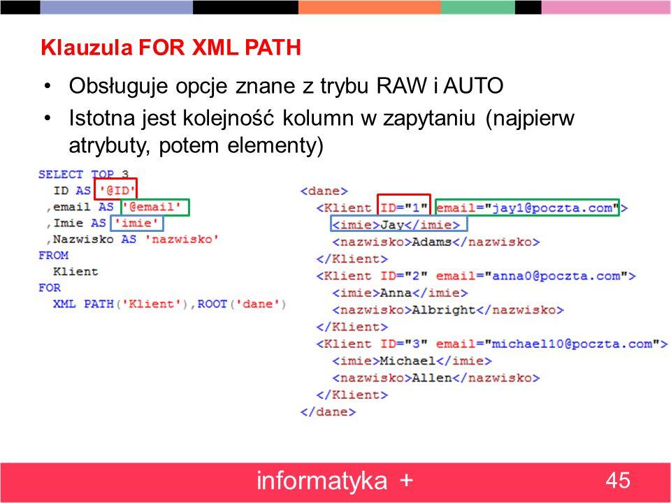 Klauzula FOR XML PATH 45 informatyka + Obsługuje opcje znane z trybu RAW i AUTO Istotna jest kolejność kolumn w zapytaniu (najpierw atrybuty, potem el
