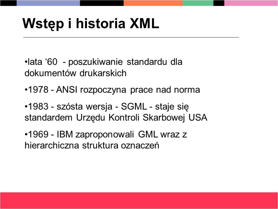 1985 - SGML standardem Komisji UE oraz Departamentu Obrony USA 1986 SGML w wersji ISO 9979:1986 Dziś mamy nowe standardy ISO oraz HTML, XML, XSL i inne - wszystko na podstawie założeń GML/SGML Wstęp i historia XML