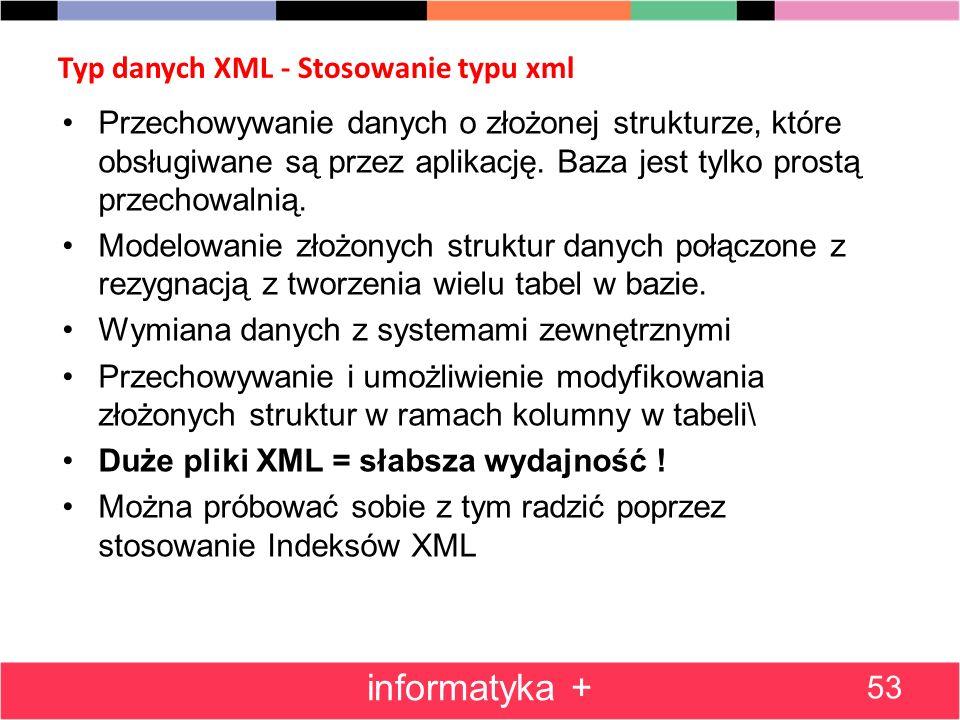Typ danych XML - Stosowanie typu xml 53 informatyka + Przechowywanie danych o złożonej strukturze, które obsługiwane są przez aplikację. Baza jest tyl