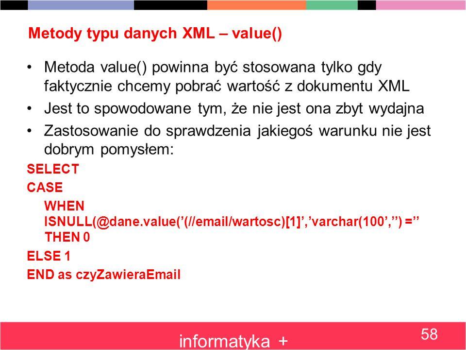 Metody typu danych XML – value() Metoda value() powinna być stosowana tylko gdy faktycznie chcemy pobrać wartość z dokumentu XML Jest to spowodowane t