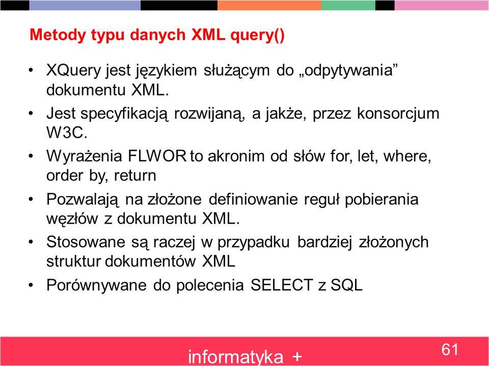 Metody typu danych XML query() XQuery jest językiem służącym do odpytywania dokumentu XML. Jest specyfikacją rozwijaną, a jakże, przez konsorcjum W3C.