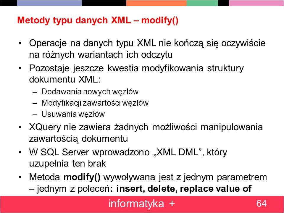 Metody typu danych XML – modify() Operacje na danych typu XML nie kończą się oczywiście na różnych wariantach ich odczytu Pozostaje jeszcze kwestia mo
