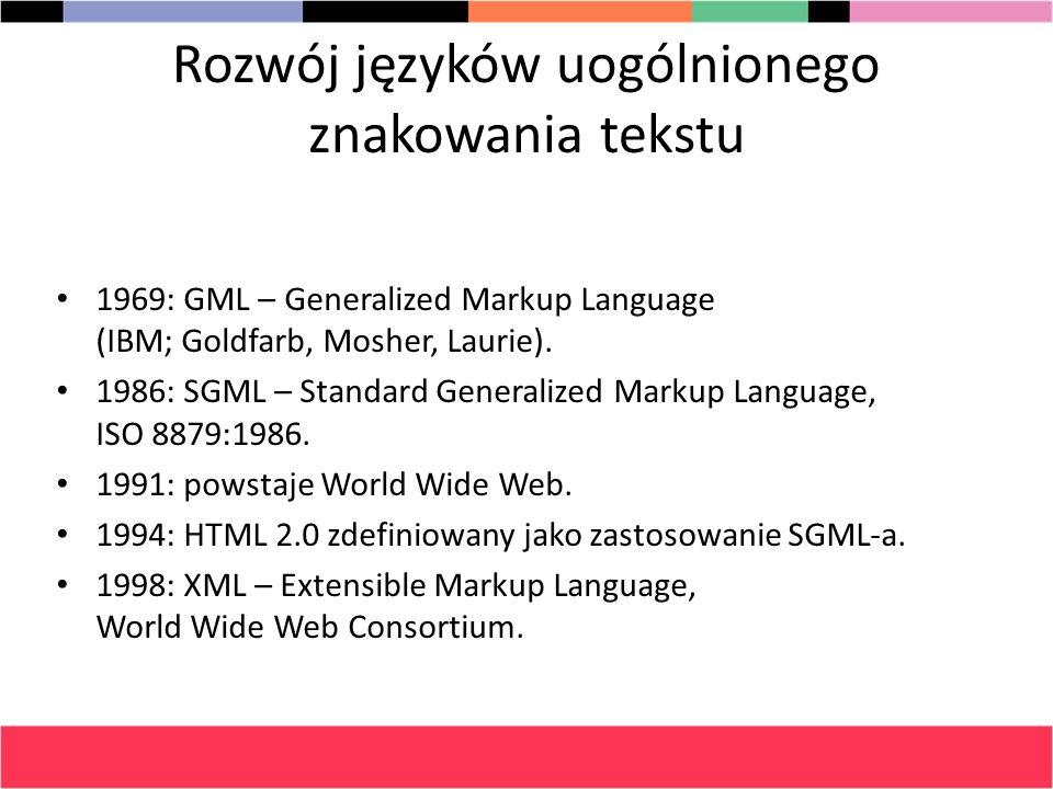 Rozwój języków uogólnionego znakowania tekstu 1969: GML – Generalized Markup Language (IBM; Goldfarb, Mosher, Laurie). 1986: SGML – Standard Generaliz