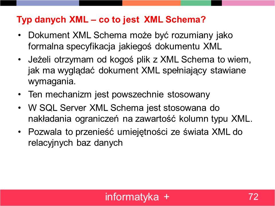 Typ danych XML – co to jest XML Schema? 72 informatyka + Dokument XML Schema może być rozumiany jako formalna specyfikacja jakiegoś dokumentu XML Jeże
