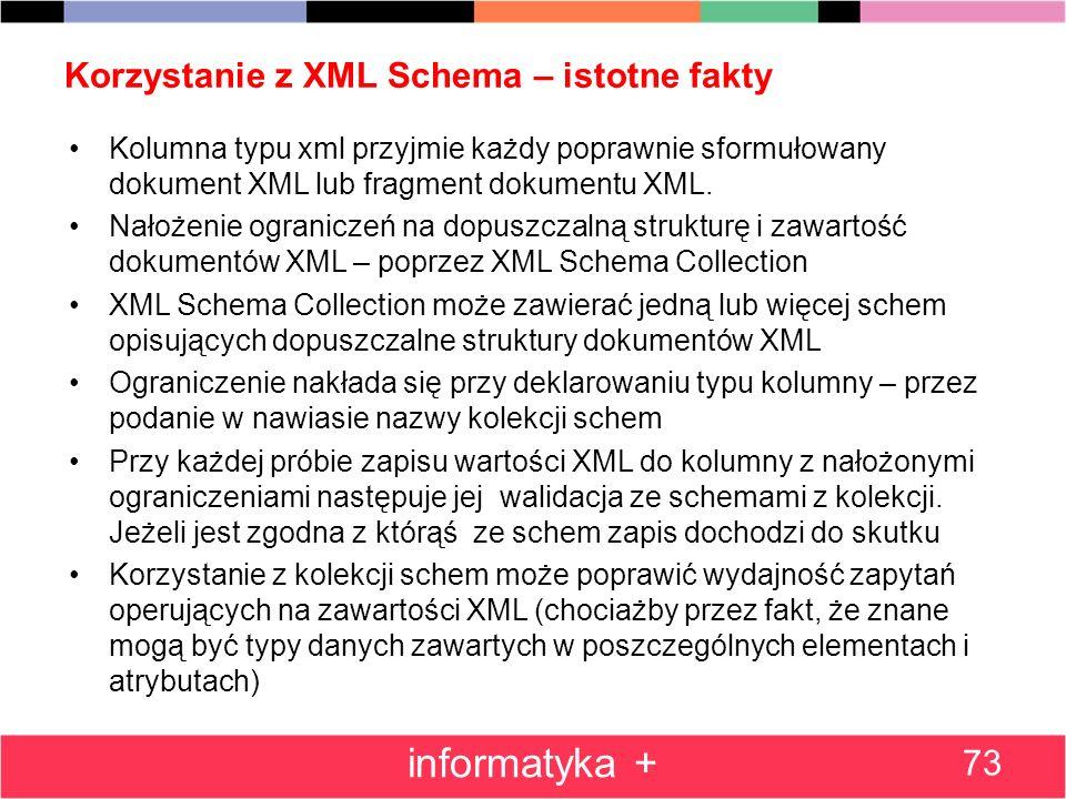 Korzystanie z XML Schema – istotne fakty 73 informatyka + Kolumna typu xml przyjmie każdy poprawnie sformułowany dokument XML lub fragment dokumentu X
