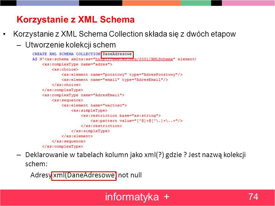 Korzystanie z XML Schema 74 informatyka + Korzystanie z XML Schema Collection składa się z dwóch etapow –Utworzenie kolekcji schem – Deklarowanie w ta