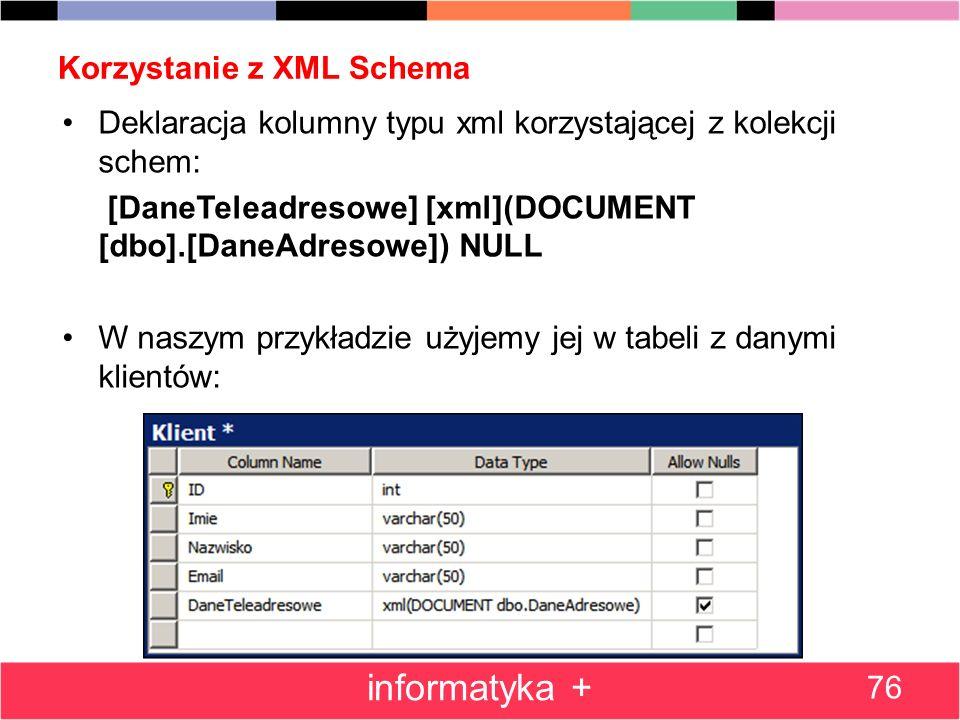 Korzystanie z XML Schema 76 informatyka + Deklaracja kolumny typu xml korzystającej z kolekcji schem: [DaneTeleadresowe] [xml](DOCUMENT [dbo].[DaneAdr