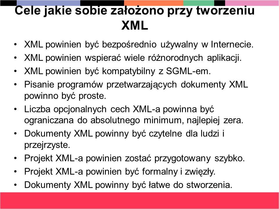 Cechy języka XML XML nie jest nowy – powstało wiele aplikacji,systemów, publikacji dotyczących tego języka XML jest językiem tekstowym(dokumenty XML są plikami tekstowymi) XML jest rozszerzalny – można dodawać własne znaczniki i tworzyć własne standardy XML jest elastyczny - łatwo można zmieniać strukturę dokumentu XML XML jest międzynarodowy – zalecane jest stosowanie standardu Unicode XML sam się opisuje – nazwy znaczników mogą interpretować zawartość