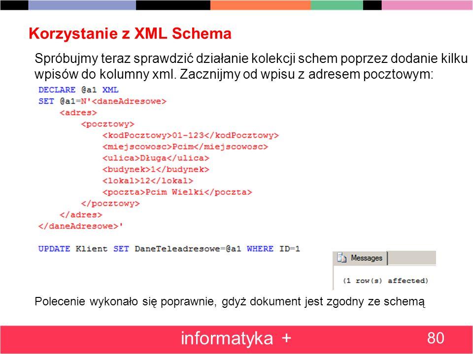 Korzystanie z XML Schema 80 informatyka + Spróbujmy teraz sprawdzić działanie kolekcji schem poprzez dodanie kilku wpisów do kolumny xml. Zacznijmy od