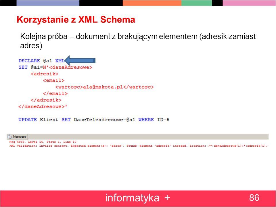 Korzystanie z XML Schema 86 informatyka + Kolejna próba – dokument z brakującym elementem (adresik zamiast adres) Polecenie spowoduje błąd, gdyż dokum