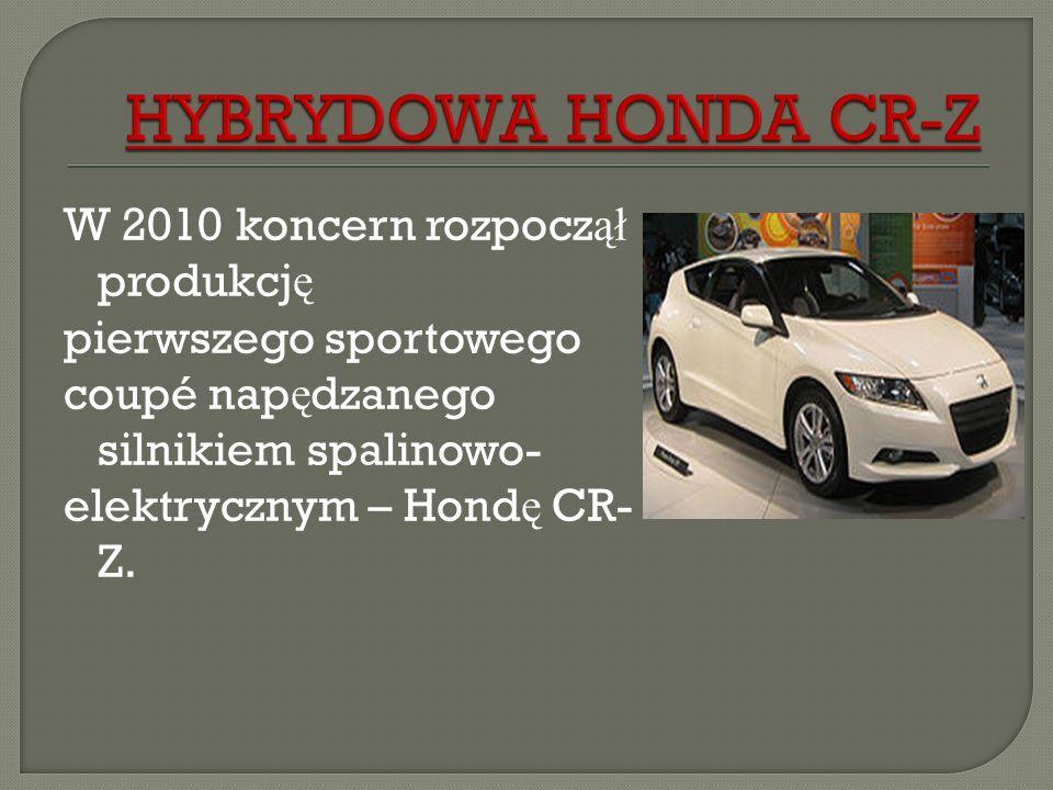 W 2010 koncern rozpocz ął produkcj ę pierwszego sportowego coupé nap ę dzanego silnikiem spalinowo- elektrycznym – Hond ę CR- Z.