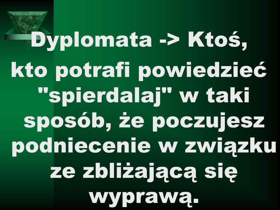 Dyplomata -> Ktoś, kto potrafi powiedzieć spierdalaj w taki sposób, że poczujesz podniecenie w związku ze zbliżającą się wyprawą.