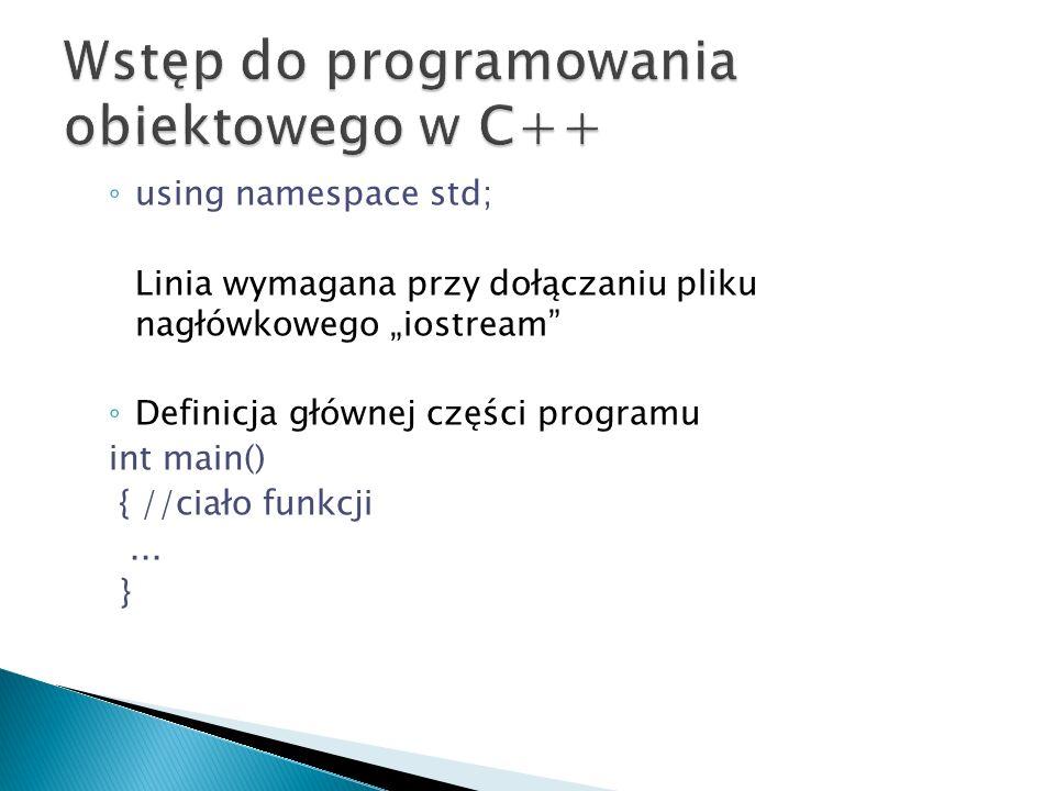 using namespace std; Linia wymagana przy dołączaniu pliku nagłówkowego iostream Definicja głównej części programu int main() { //ciało funkcji... }