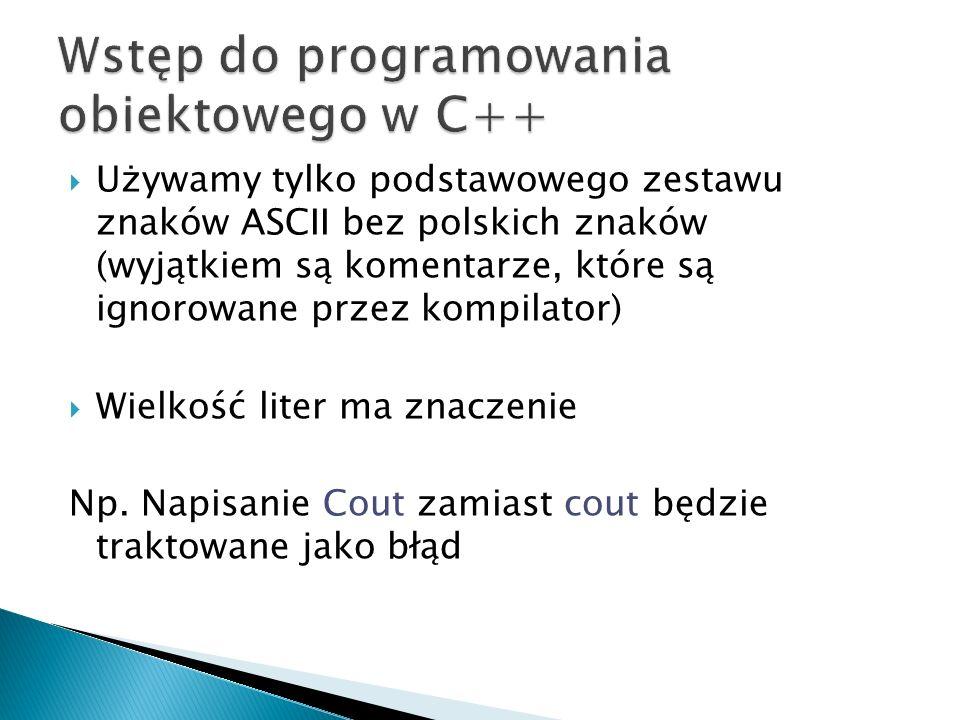 Używamy tylko podstawowego zestawu znaków ASCII bez polskich znaków (wyjątkiem są komentarze, które są ignorowane przez kompilator) Wielkość liter ma
