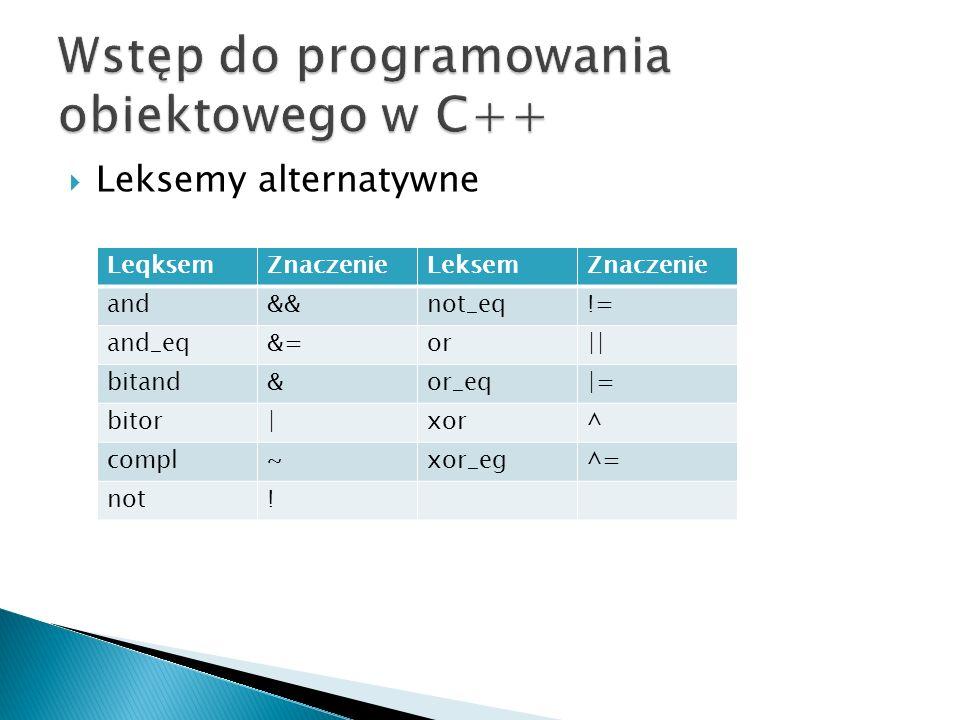 Leksemy alternatywne LeqksemZnaczenieLeksemZnaczenie and&&not_eq!= and_eq&=or|| bitand&or_eq|= bitor|xor^ compl~xor_eg^= not!