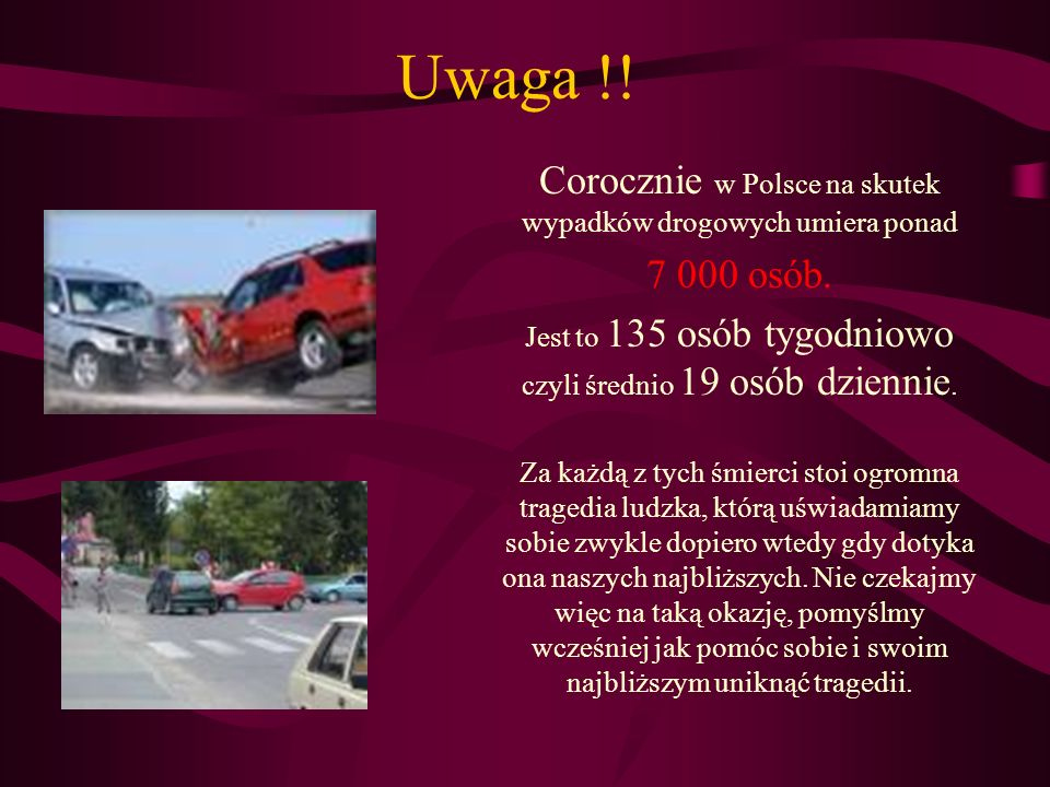 Uwaga !! Corocznie w Polsce na skutek wypadków drogowych umiera ponad 7 000 osób. Jest to 135 osób tygodniowo czyli średnio 19 osób dziennie. Za każdą