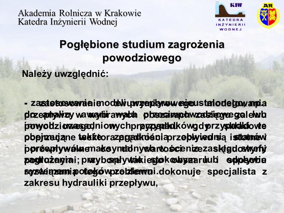 Pogłębione studium zagrożenia powodziowego Akademia Rolnicza w Krakowie Katedra Inżynierii Wodnej Należy uwzględnić: - zastosowanie dwuwymiarowego modelowania przepływu w wybranych obszarach zasięgu zalewu powodziowego, w przypadku gdy składowe poprzeczne wektora prędkości przepływu są istotne i porównywalne co do wartości ze składowymi podłużnymi; wyboru takiego obszaru i sposobu rozwiązania tego problemu dokonuje specjalista z zakresu hydrauliki przepływu, - zastosowanie modeli przepływu nieustalonego, np.: do analizy awarii wału przeciwpowodziowego lub innych uzasadnionych przypadków; przypadki te obejmują także zagadnienia obwiedni stanów i przepływów maksymalnych w ocenie zasięgu strefy zagrożenia przy spływie stokowym lub odpływie systemem potoków ze zlewni.