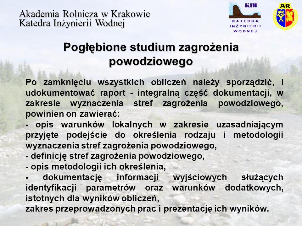 Pogłębione studium zagrożenia powodziowego Akademia Rolnicza w Krakowie Katedra Inżynierii Wodnej Po zamknięciu wszystkich obliczeń należy sporządzić, i udokumentować raport - integralną część dokumentacji, w zakresie wyznaczenia stref zagrożenia powodziowego, powinien on zawierać: - opis warunków lokalnych w zakresie uzasadniającym przyjęte podejście do określenia rodzaju i metodologii wyznaczenia stref zagrożenia powodziowego, - definicję stref zagrożenia powodziowego, - opis metodologii ich określenia, - dokumentację informacji wyjściowych służących identyfikacji parametrów oraz warunków dodatkowych, istotnych dla wyników obliczeń, zakres przeprowadzonych prac i prezentację ich wyników.