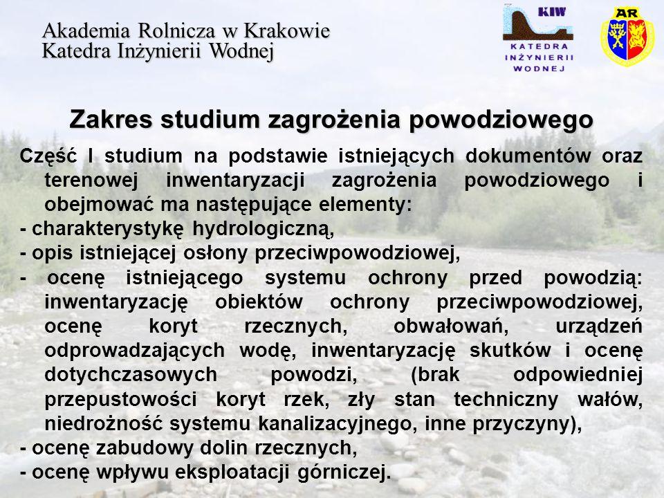 Zakres studium zagrożenia powodziowego Akademia Rolnicza w Krakowie Katedra Inżynierii Wodnej Część I studium na podstawie istniejących dokumentów oraz terenowej inwentaryzacji zagrożenia powodziowego i obejmować ma następujące elementy: - charakterystykę hydrologiczną, - opis istniejącej osłony przeciwpowodziowej, - ocenę istniejącego systemu ochrony przed powodzią: inwentaryzację obiektów ochrony przeciwpowodziowej, ocenę koryt rzecznych, obwałowań, urządzeń odprowadzających wodę, inwentaryzację skutków i ocenę dotychczasowych powodzi, (brak odpowiedniej przepustowości koryt rzek, zły stan techniczny wałów, niedrożność systemu kanalizacyjnego, inne przyczyny), - ocenę zabudowy dolin rzecznych, - ocenę wpływu eksploatacji górniczej.