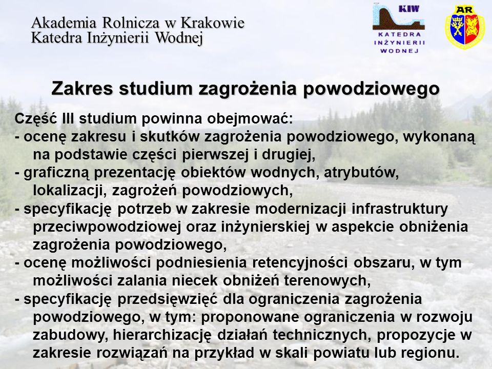 Zakres studium zagrożenia powodziowego Akademia Rolnicza w Krakowie Katedra Inżynierii Wodnej Część III studium powinna obejmować: - ocenę zakresu i skutków zagrożenia powodziowego, wykonaną na podstawie części pierwszej i drugiej, - graficzną prezentację obiektów wodnych, atrybutów, lokalizacji, zagrożeń powodziowych, - specyfikację potrzeb w zakresie modernizacji infrastruktury przeciwpowodziowej oraz inżynierskiej w aspekcie obniżenia zagrożenia powodziowego, - ocenę możliwości podniesienia retencyjności obszaru, w tym możliwości zalania niecek obniżeń terenowych, - specyfikację przedsięwzięć dla ograniczenia zagrożenia powodziowego, w tym: proponowane ograniczenia w rozwoju zabudowy, hierarchizację działań technicznych, propozycje w zakresie rozwiązań na przykład w skali powiatu lub regionu.