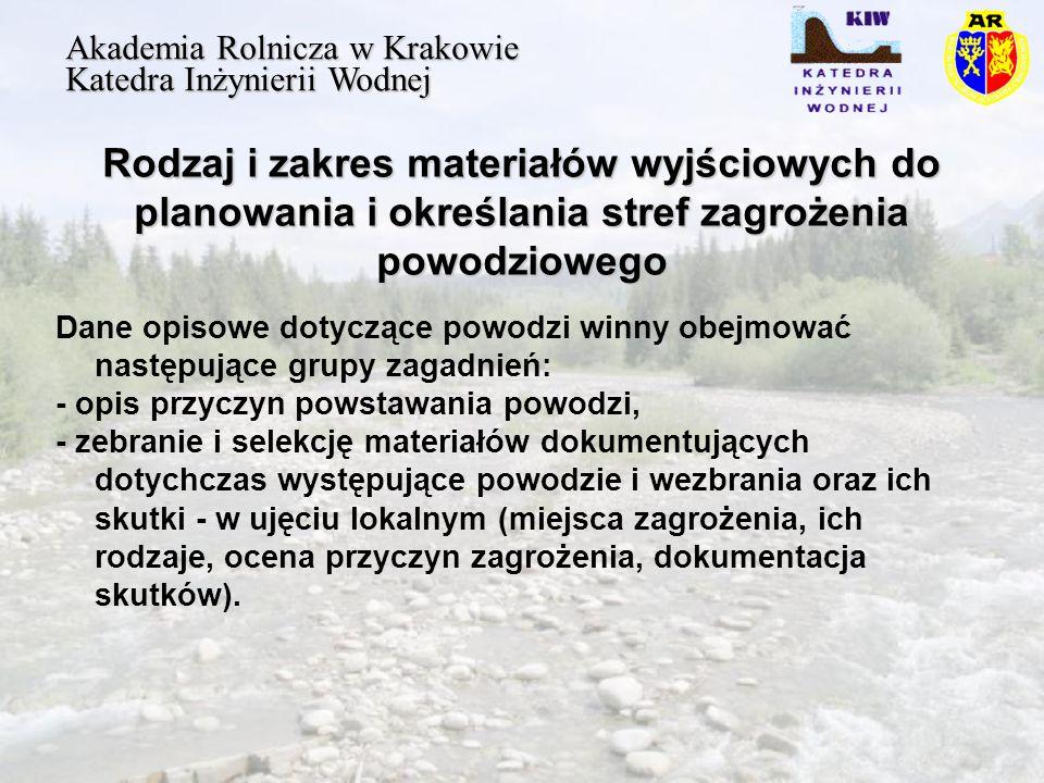 Rodzaj i zakres materiałów wyjściowych do planowania i określania stref zagrożenia powodziowego Akademia Rolnicza w Krakowie Katedra Inżynierii Wodnej Dane opisowe dotyczące powodzi winny obejmować następujące grupy zagadnień: - opis przyczyn powstawania powodzi, - zebranie i selekcję materiałów dokumentujących dotychczas występujące powodzie i wezbrania oraz ich skutki - w ujęciu lokalnym (miejsca zagrożenia, ich rodzaje, ocena przyczyn zagrożenia, dokumentacja skutków).