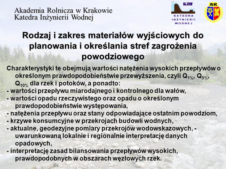 Rodzaj i zakres materiałów wyjściowych do planowania i określania stref zagrożenia powodziowego Akademia Rolnicza w Krakowie Katedra Inżynierii Wodnej Charakterystyki te obejmują wartości natężenia wysokich przepływów o określonym prawdopodobieństwie przewyższenia, czyli Q 1%, Q 5%, Q 10% dla rzek i potoków, a ponadto: - wartości przepływu miarodajnego i kontrolnego dla wałów, - wartości opadu rzeczywistego oraz opadu o określonym prawdopodobieństwie występowania, - natężenia przepływu oraz stany odpowiadające ostatnim powodziom, - krzywe konsumcyjne w przekrojach budowli wodnych, - aktualne, geodezyjne pomiary przekrojów wodowskazowych, - uwarunkowaną lokalnie i regionalnie interpretację danych opadowych, - interpretację zasad bilansowania przepływów wysokich, prawdopodobnych w obszarach węzłowych rzek.