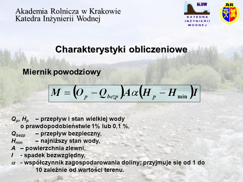 Charakterystyki obliczeniowe Akademia Rolnicza w Krakowie Katedra Inżynierii Wodnej Q p, H p – przepływ i stan wielkiej wody o prawdopodobieństwie 1% lub 0,1 %, Q bezp – przepływ bezpieczny, H min – najniższy stan wody, A – powierzchnia zlewni, I- spadek bezwzględny, - współczynnik zagospodarowania doliny; przyjmuje się od 1 do 10 zależnie od wartości terenu.