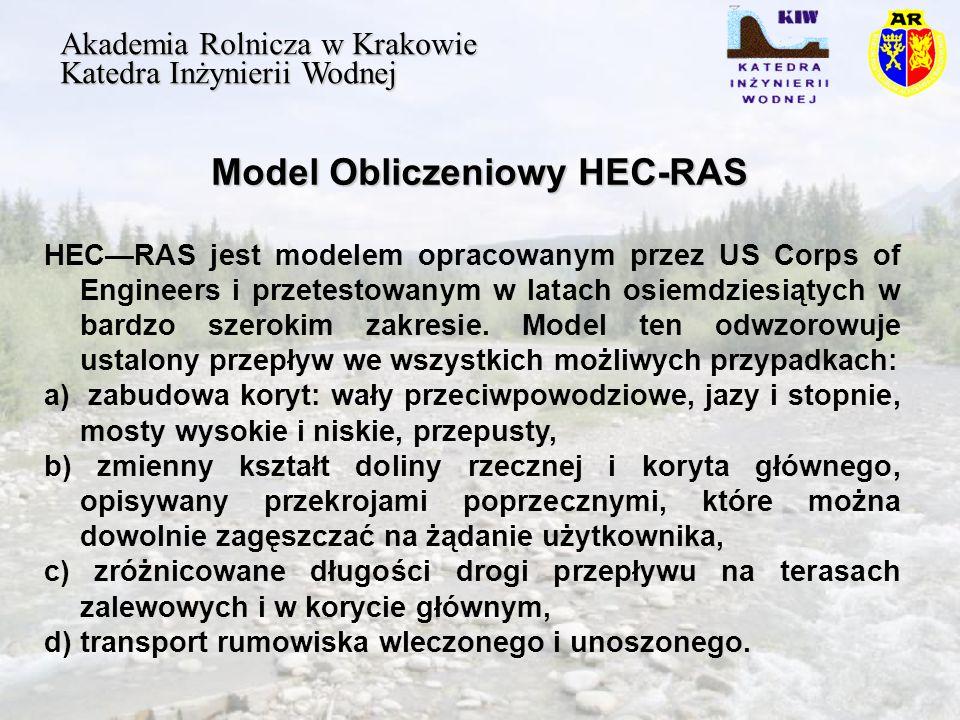 Model Obliczeniowy HEC-RAS Akademia Rolnicza w Krakowie Katedra Inżynierii Wodnej HECRAS jest modelem opracowanym przez US Corps of Engineers i przetestowanym w latach osiemdziesiątych w bardzo szerokim zakresie.
