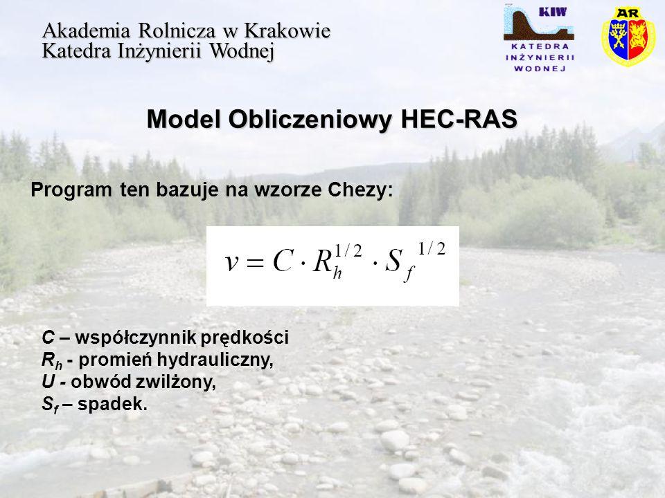 Model Obliczeniowy HEC-RAS Akademia Rolnicza w Krakowie Katedra Inżynierii Wodnej Program ten bazuje na wzorze Chezy: C – współczynnik prędkości R h - promień hydrauliczny, U - obwód zwilżony, S f – spadek.