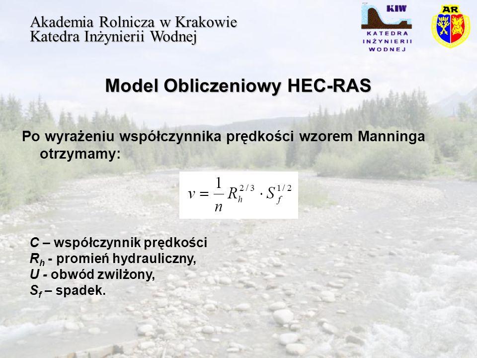 Model Obliczeniowy HEC-RAS Akademia Rolnicza w Krakowie Katedra Inżynierii Wodnej Po wyrażeniu współczynnika prędkości wzorem Manninga otrzymamy: C – współczynnik prędkości R h - promień hydrauliczny, U - obwód zwilżony, S f – spadek.
