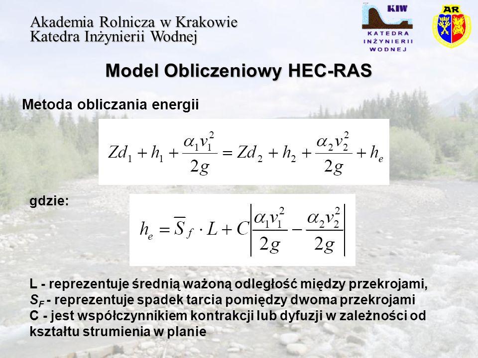 Model Obliczeniowy HEC-RAS Akademia Rolnicza w Krakowie Katedra Inżynierii Wodnej Metoda obliczania energii gdzie: L - reprezentuje średnią ważoną odległość między przekrojami, S F - reprezentuje spadek tarcia pomiędzy dwoma przekrojami C - jest współczynnikiem kontrakcji lub dyfuzji w zależności od kształtu strumienia w planie