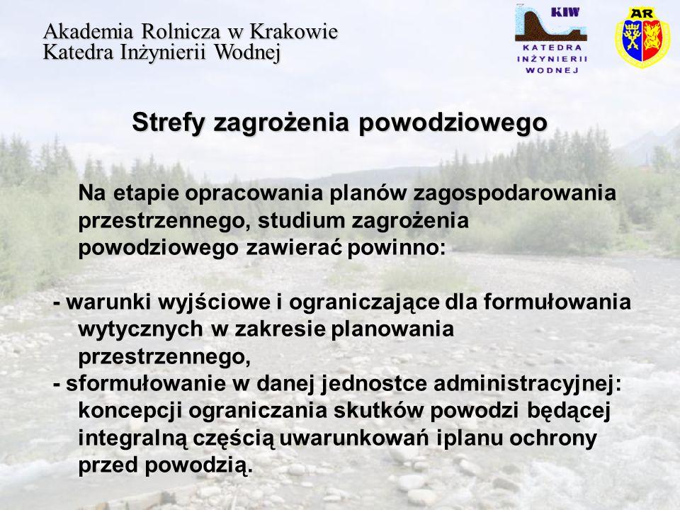 Strefy zagrożenia powodziowego Akademia Rolnicza w Krakowie Katedra Inżynierii Wodnej Na etapie opracowania planów zagospodarowania przestrzennego, studium zagrożenia powodziowego zawierać powinno: - warunki wyjściowe i ograniczające dla formułowania wytycznych w zakresie planowania przestrzennego, - sformułowanie w danej jednostce administracyjnej: koncepcji ograniczania skutków powodzi będącej integralną częścią uwarunkowań iplanu ochrony przed powodzią.