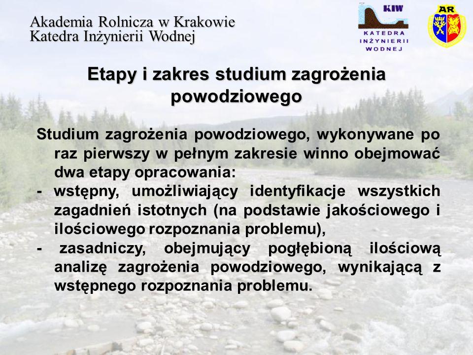 Etapy i zakres studium zagrożenia powodziowego Akademia Rolnicza w Krakowie Katedra Inżynierii Wodnej Studium zagrożenia powodziowego, wykonywane po raz pierwszy w pełnym zakresie winno obejmować dwa etapy opracowania: - wstępny, umożliwiający identyfikacje wszystkich zagadnień istotnych (na podstawie jakościowego i ilościowego rozpoznania problemu), - zasadniczy, obejmujący pogłębioną ilościową analizę zagrożenia powodziowego, wynikającą z wstępnego rozpoznania problemu.