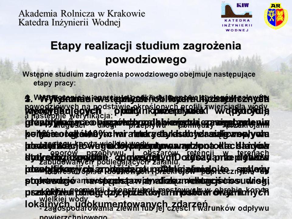 Etapy realizacji studium zagrożenia powodziowego Akademia Rolnicza w Krakowie Katedra Inżynierii Wodnej Wstępne studium zagrożenia powodziowego obejmuje następujące etapy pracy: 1.
