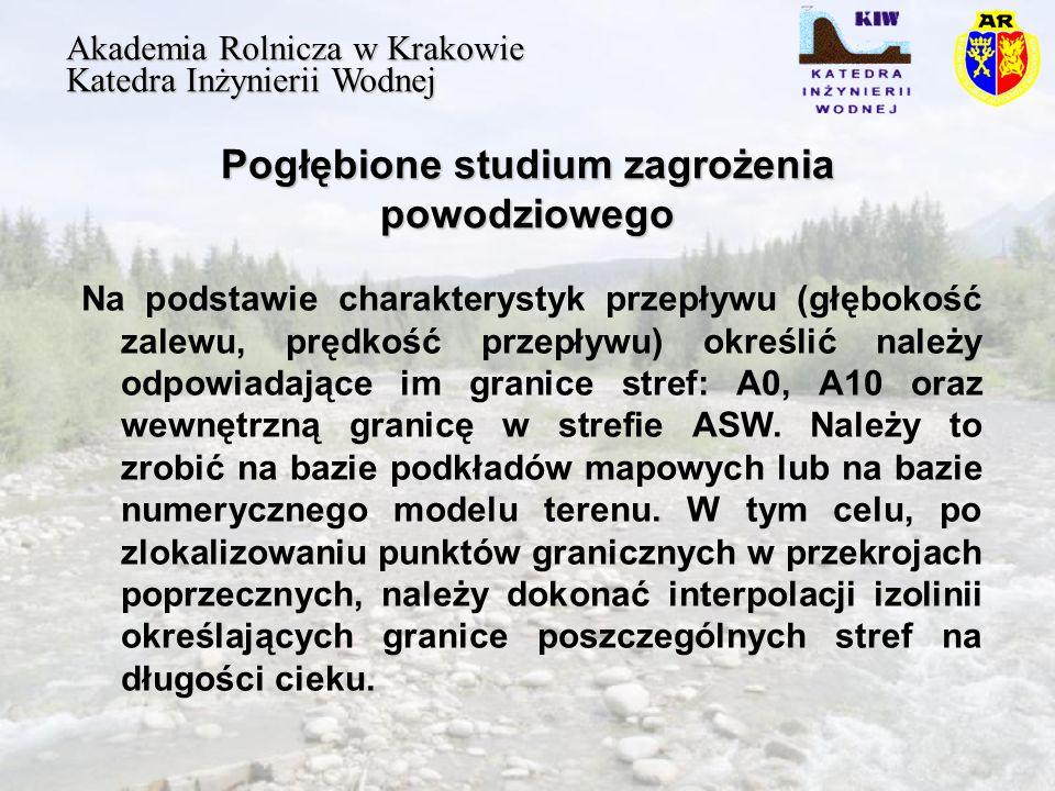 Pogłębione studium zagrożenia powodziowego Akademia Rolnicza w Krakowie Katedra Inżynierii Wodnej Na podstawie charakterystyk przepływu (głębokość zalewu, prędkość przepływu) określić należy odpowiadające im granice stref: A0, A10 oraz wewnętrzną granicę w strefie ASW.