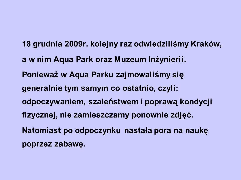 18 grudnia 2009r. kolejny raz odwiedziliśmy Kraków, a w nim Aqua Park oraz Muzeum Inżynierii. Ponieważ w Aqua Parku zajmowaliśmy się generalnie tym sa