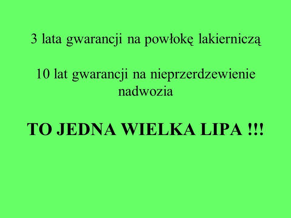 3 lata gwarancji na powłokę lakierniczą 10 lat gwarancji na nieprzerdzewienie nadwozia TO JEDNA WIELKA LIPA !!!