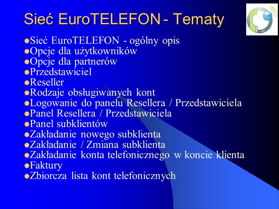 Sieć EuroTELEFON- Tematy Sieć EuroTELEFON - ogólny opis Opcje dla użytkowników Opcje dla partnerów Przedstawiciel Reseller Rodzaje obsługiwanych kont Logowanie do panelu Resellera / Przedstawiciela Panel Resellera / Przedstawiciela Panel subklientów Zakładanie nowego subklienta Zakładanie / Zmiana subklienta Zakładanie konta telefonicznego w koncie klienta Faktury Zbiorcza lista kont telefonicznych