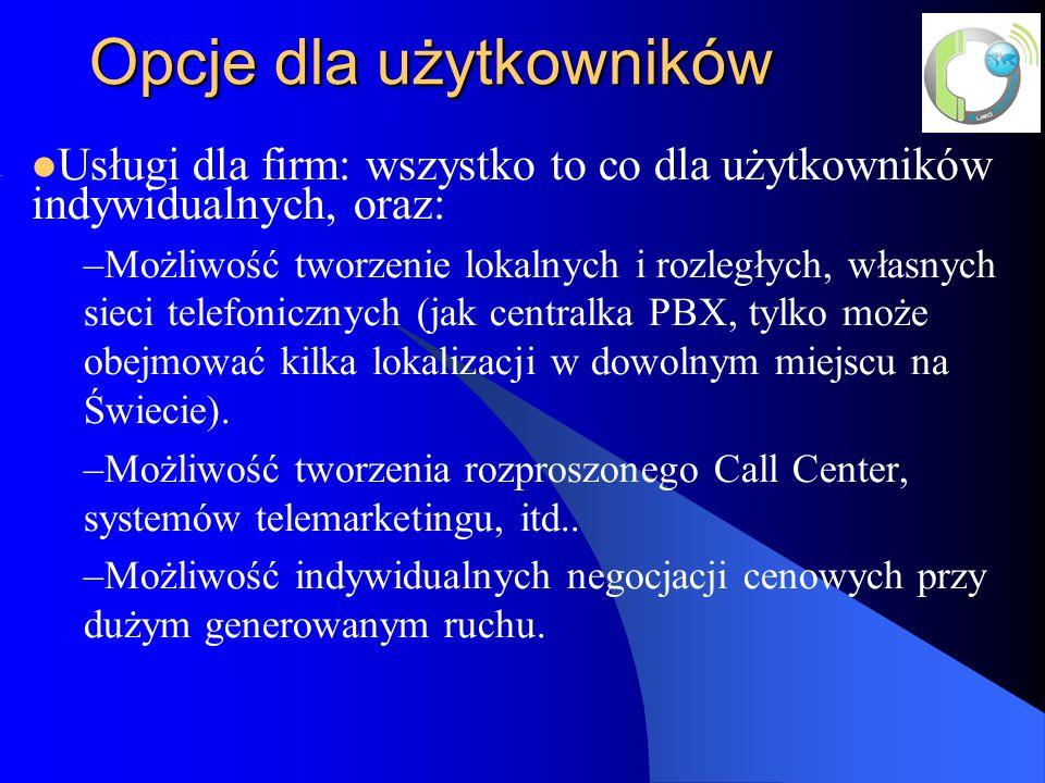 Opcje dla użytkowników Usługi dla firm: wszystko to co dla użytkowników indywidualnych, oraz: –Możliwość tworzenie lokalnych i rozległych, własnych sieci telefonicznych (jak centralka PBX, tylko może obejmować kilka lokalizacji w dowolnym miejscu na Świecie).