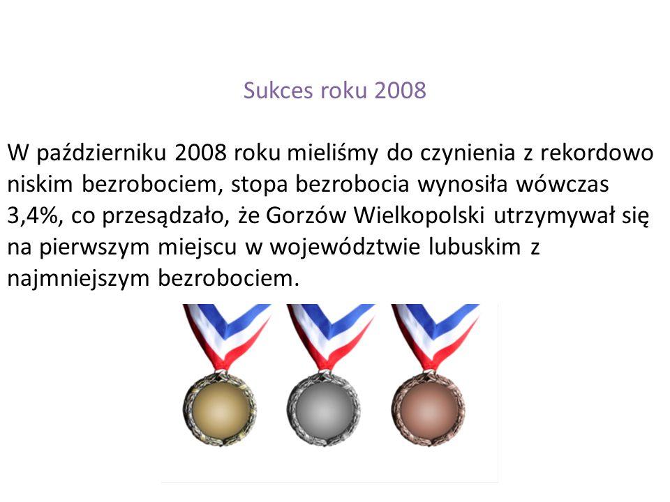 Sukces roku 2008 W październiku 2008 roku mieliśmy do czynienia z rekordowo niskim bezrobociem, stopa bezrobocia wynosiła wówczas 3,4%, co przesądzało, że Gorzów Wielkopolski utrzymywał się na pierwszym miejscu w województwie lubuskim z najmniejszym bezrobociem.