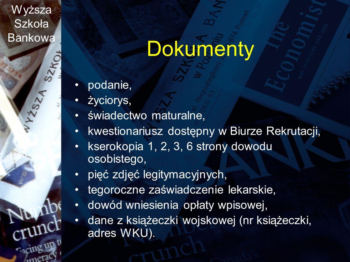 Wyższa Szkoła Bankowa Dokumenty podanie, życiorys, świadectwo maturalne, kwestionariusz dostępny w Biurze Rekrutacji, kserokopia 1, 2, 3, 6 strony dowodu osobistego, pięć zdjęć legitymacyjnych, tegoroczne zaświadczenie lekarskie, dowód wniesienia opłaty wpisowej, dane z książeczki wojskowej (nr książeczki, adres WKU).