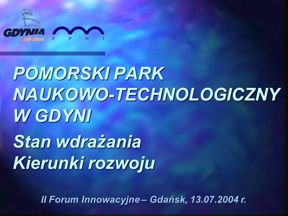 POMORSKI PARK NAUKOWO-TECHNOLOGICZNY W GDYNI Stan wdrażania Kierunki rozwoju II Forum Innowacyjne – Gdańsk, 13.07.2004 r.