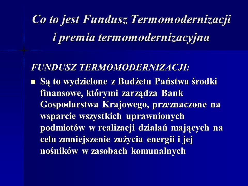 Co to jest Fundusz Termomodernizacji i premia termomodernizacyjna FUNDUSZ TERMOMODERNIZACJI: Są to wydzielone z Budżetu Państwa środki finansowe, którymi zarządza Bank Gospodarstwa Krajowego, przeznaczone na wsparcie wszystkich uprawnionych podmiotów w realizacji działań mających na celu zmniejszenie zużycia energii i jej nośników w zasobach komunalnych Są to wydzielone z Budżetu Państwa środki finansowe, którymi zarządza Bank Gospodarstwa Krajowego, przeznaczone na wsparcie wszystkich uprawnionych podmiotów w realizacji działań mających na celu zmniejszenie zużycia energii i jej nośników w zasobach komunalnych
